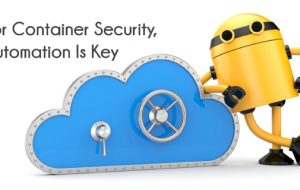 For Container Security, Automation Is Key