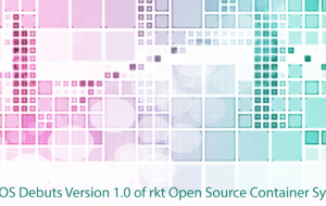 CoreOS Debuts Version 1.0 of rkt Open Source Container System