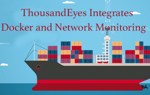 ThousandEyes Integrates Docker Containers and Network Monitoring