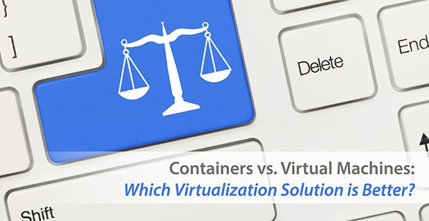 Containers vs. VMs: Which Virtualization Solution is Better?