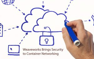 Weaveworks Brings Security to Container Networking