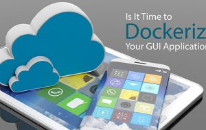 Is It Time to Dockerize Your GUI Applications?