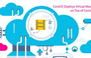 CoreOS Deploys Virtual Machines on Top of Containers
