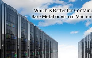 Which is Better for Containers, Bare Metal or Virtual Machines?