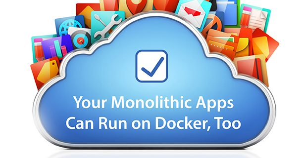 Your Monolithic Apps Can Run on Docker, Too