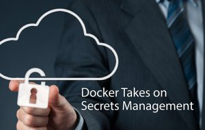 Docker Takes on Secrets Management