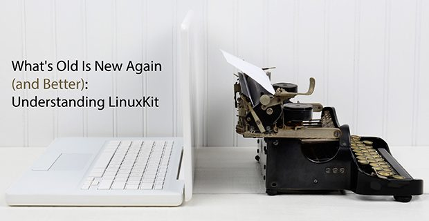What's Old Is New Again (and Better): Understanding LinuxKit