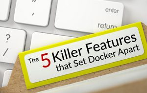 The 5 Killer Features that Set Docker Apart