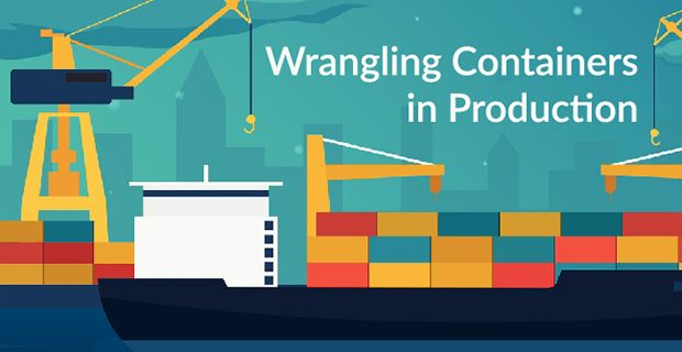 Wrangling Containers in Production