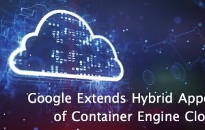 Google Extends Hybrid Appeal of Container Engine Cloud