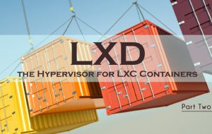 LXD, the Hypervisor for LXC Containers, Part Two