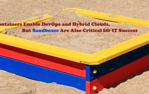 Containers Enable DevOps and Hybrid Clouds, But Sandboxes Are Also Critical for IT Success