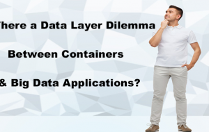 Is There a Data Layer Dilemma Between Containers & Big Data Applications?