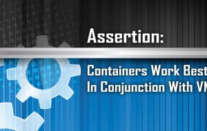 Assertion: Containers Work Best In Conjunction With VMs