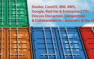 Docker, CoreOS, IBM, AWS, Google, Red Hat & enterprise CTOs discuss disruption, competition & collaboration in containers & the Cloud