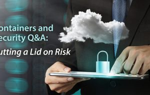 Containers and Security Q&A: Putting a Lid on Risk