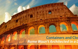 Containers and Cloud: Rome Wasn't Architected in a Day