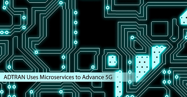 ADTRAN Uses Microservices to Advance 5G - Container Journal