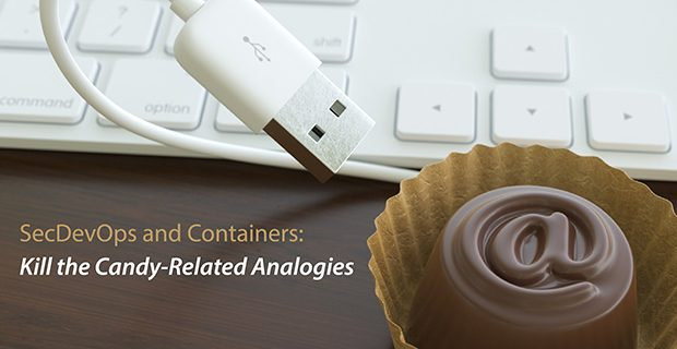 SecDevOps and Containers: Kill the Candy-Related Analogies