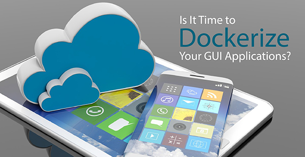 Is It Time to Dockerize Your GUI Applications? - Container