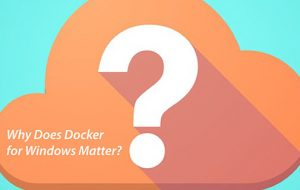 Why Does Docker for Windows Matter?