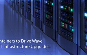 Containers to Drive Wave of IT Infrastructure Upgrades