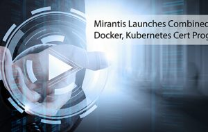 Mirantis Launches Combined Docker, Kubernetes Cert Program