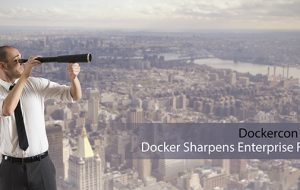 Dockercon 2017: Docker Sharpens Enterprise Focus