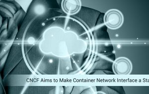 CNCF Aims to Make Container Network Interface a Standard