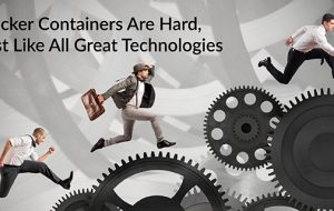 Docker Containers Are Hard, Just Like All Great Technologies