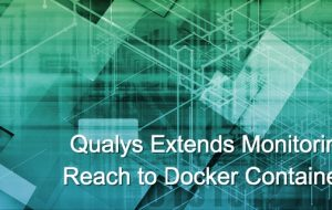 Qualys Extends Monitoring Reach to Docker Containers
