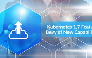 Kubernetes 1.7 Features Bevy of New Capabilities