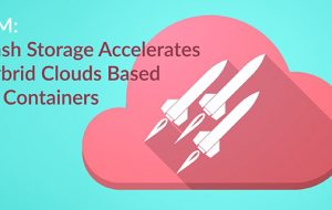 IBM: Flash Storage Accelerates Hybrid Clouds Based on Containers