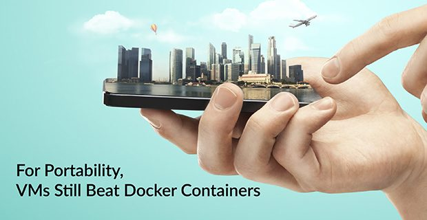 For Portability, VMs Still Beat Docker Containers