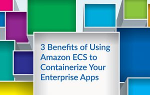 3 Benefits of Using Amazon ECS to Containerize Your Enterprise Apps