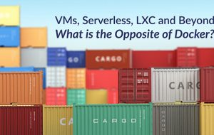 VMs, Serverless, LXC and Beyond: What is the Opposite of Docker?