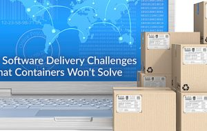 5 Software Delivery Challenges that Containers Won't Solve
