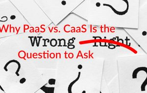 Why PaaS vs. CaaS Is the Wrong Question to Ask
