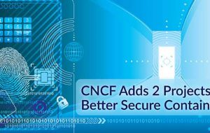CNCF Adds 2 Projects to Better Secure Containers