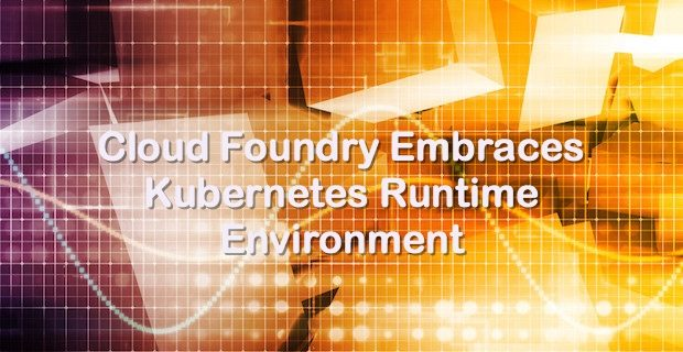 Cloud Foundry Embraces Kubernetes Runtime Environment