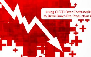 Using CI/CD Over Containerization to Drive Down Pre-Production Costs