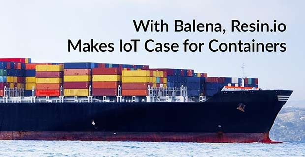 With Balena, Resin.io Makes IoT Case for Containers