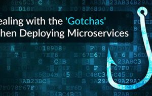 Dealing with the 'Gotchas' When Deploying Microservices