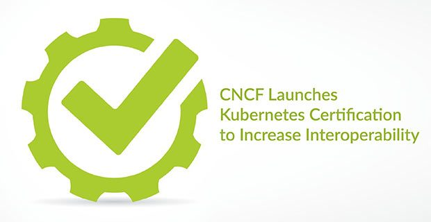 CNCF Launches Kubernetes Certification to Increase Interoperability
