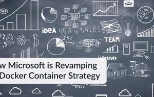 How Microsoft is Revamping its Docker Container Strategy