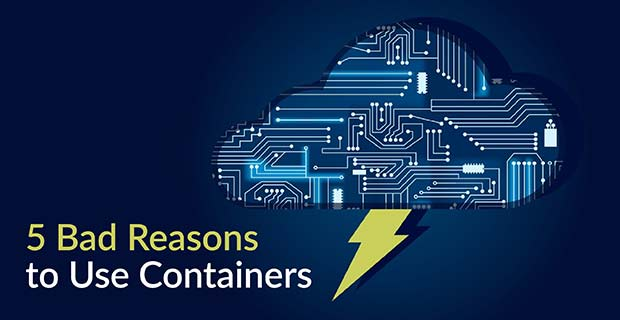 5 Bad Reasons to Use Containers - Container Journal