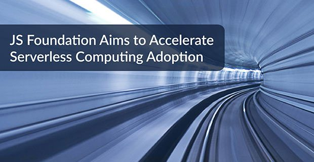 JS Foundation Aims to Accelerate Serverless Computing Adoption