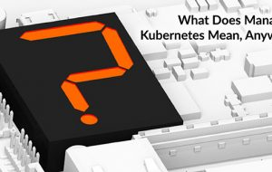 What Does Managed Kubernetes Mean, Anyway?