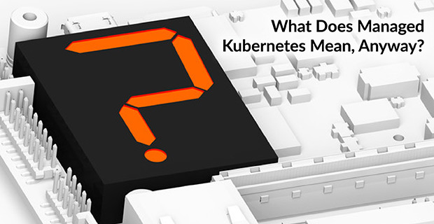 What Managed Kubernetes Mean