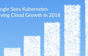 Google Sees Kubernetes Driving Cloud Growth in 2018